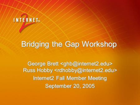 Bridging the Gap Workshop George Brett Russ Hobby Internet2 Fall Member Meeting September 20, 2005 George Brett Russ Hobby Internet2 Fall Member Meeting.