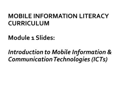 MOBILE INFORMATION LITERACY CURRICULUM Module 1 Slides: Introduction to Mobile Information & Communication Technologies (ICTs)