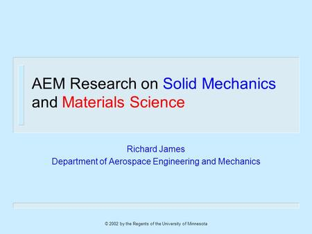 © 2002 by the Regents of the University of Minnesota AEM Research on Solid Mechanics and Materials Science Richard James Department of Aerospace Engineering.