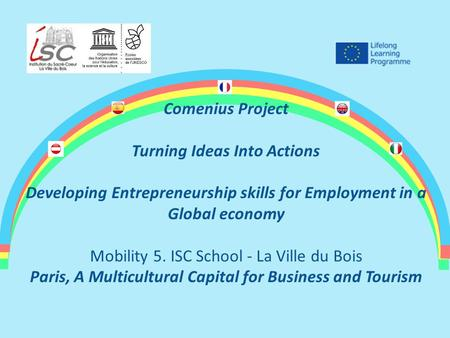 Comenius Project Turning Ideas Into Actions Developing Entrepreneurship skills for Employment in a Global economy Mobility 5. ISC School - La Ville du.