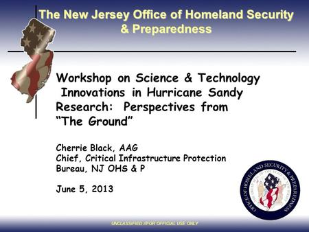 UNCLASSIFIED //FOR OFFICIAL USE ONLY The New Jersey Office of Homeland Security & Preparedness Workshop on Science & Technology Innovations in Hurricane.