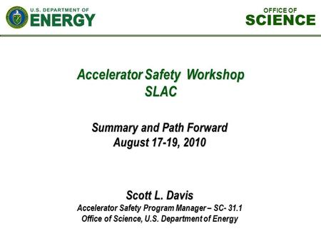 Accelerator Safety Workshop SLAC Scott L. Davis Accelerator Safety Program Manager – SC- 31.1 Office of Science, U.S. Department of Energy Summary and.