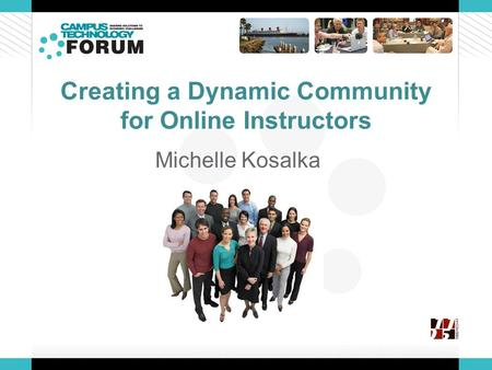 Creating a Dynamic Community for Online Instructors Michelle Kosalka.