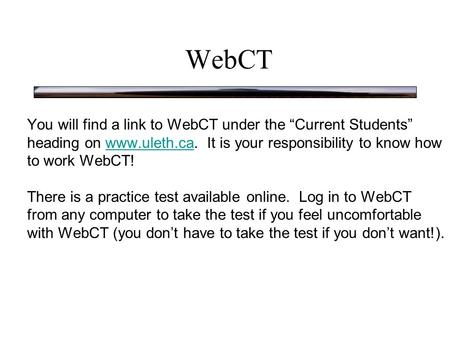 "WebCT You will find a link to WebCT under the ""Current Students"" heading on www.uleth.ca. It is your responsibility to know how to work WebCT!www.uleth.ca."