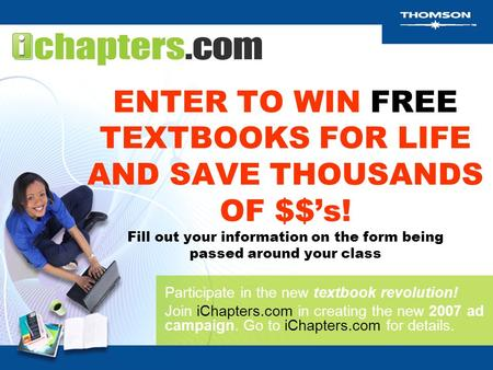 ENTER TO WIN FREE TEXTBOOKS FOR LIFE AND SAVE THOUSANDS OF $$'s! Fill out your information on the form being passed around your class Participate in the.