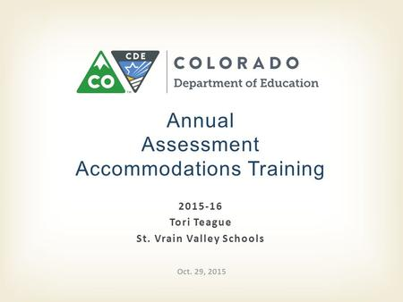 2015-16 Tori Teague St. Vrain Valley Schools Annual Assessment Accommodations Training Oct. 29, 2015.