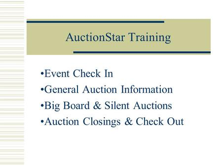 AuctionStar Training Event Check In General Auction Information Big Board & Silent Auctions Auction Closings & Check Out.