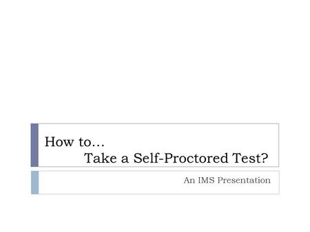How to… Take a Self-Proctored Test? An IMS Presentation.