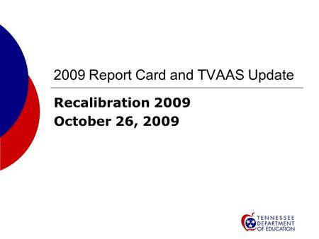 2009 Report Card and TVAAS Update Recalibration 2009 October 26, 2009.
