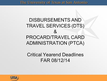DISBURSEMENTS AND TRAVEL SERVICES (DTS) & PROCARD/TRAVEL CARD ADMINISTRATION (PTCA) Critical Yearend Deadlines FAR 08/12/14.