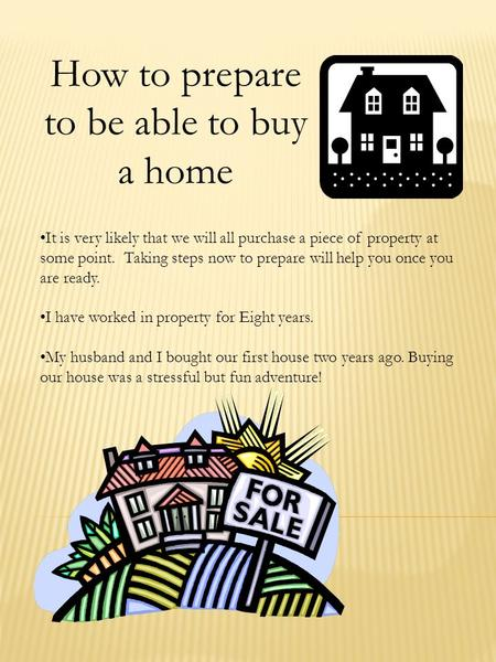 How to prepare to be able to buy a home It is very likely that we will all purchase a piece of property at some point. Taking steps now to prepare will.