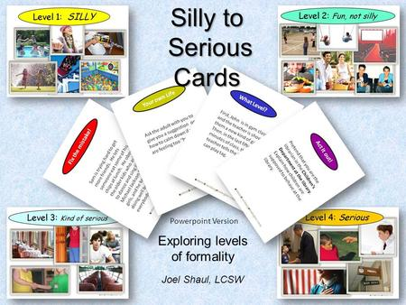 Silly to Serious SeriousCards Powerpoint Version Exploring levels of formality Joel Shaul, LCSW.