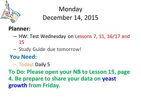 Monday December 14, 2015 Planner: – HW: Test Wednesday on Lessons 7, 11, 16/17 and 15 – Study Guide due tomorrow! You Need: – Today: Daily 5 To Do: Please.