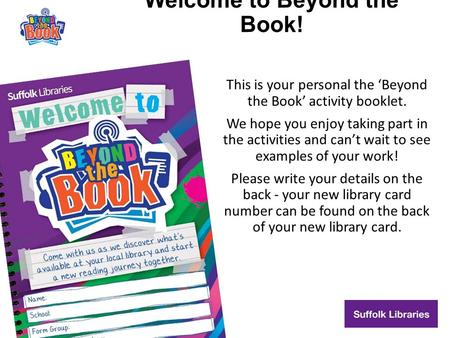 Welcome to Beyond the Book! This is your personal the 'Beyond the Book' activity booklet. We hope you enjoy taking part in the activities and can't wait.