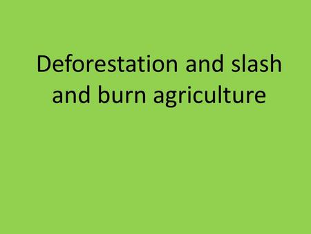 Deforestation and slash and burn agriculture. Definition and Introduction - Slash and Burn Agriculture * Slashing and burning of forest vegetation to.