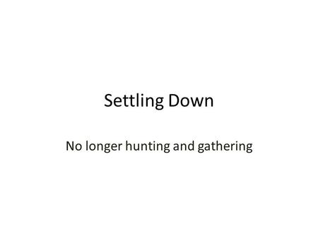 Settling Down No longer hunting and gathering. What conditions allowed some hunters and gatherers to settle down?