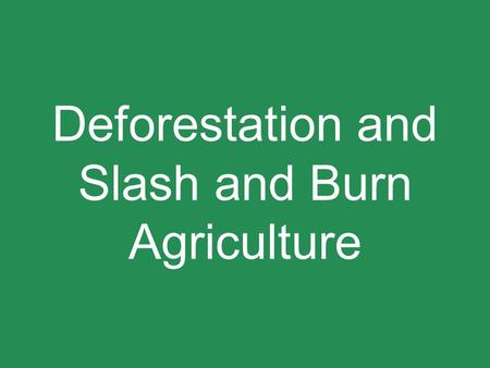 Deforestation and Slash and Burn Agriculture. Definitions and Introduction -Slash and Burn Agriculture *Slashing and burning of forest vegetation to inject.