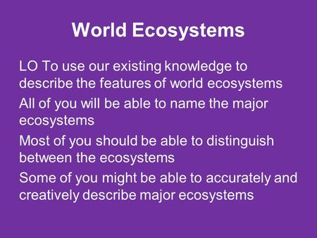 World Ecosystems LO To use our existing knowledge to describe the features of world ecosystems All of you will be able to name the major ecosystems Most.