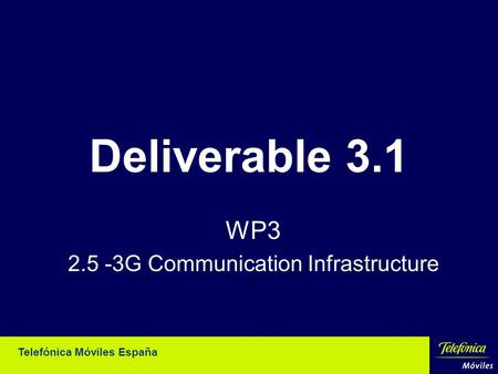 Telefónica Móviles España Deliverable 3.1 WP3 2.5 -3G Communication Infrastructure.
