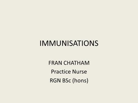 IMMUNISATIONS FRAN CHATHAM Practice Nurse RGN BSc (hons)