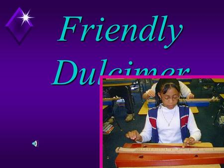 The Friendly Dulcimer The dulcimer is a friendly instrument, easy to play, easy to learn. If you have never played an instrument, try this one.