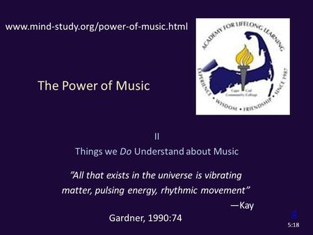 "The Power of Music II Things we Do Understand about Music ""All that exists in the universe is vibrating matter, pulsing energy, rhythmic movement"" —Kay."