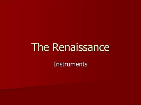 The Renaissance Instruments. String Instruments The Lute—Pre-16 th Century Plucked Plucked (Other related instruments: vihuela, guitar, cittern, bandore,