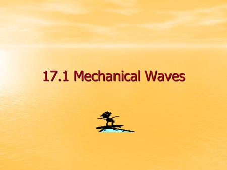 17.1 Mechanical Waves What is a mechanical wave? A mechanical wave is a disturbance in matter that carries energy from place to place A mechanical wave.