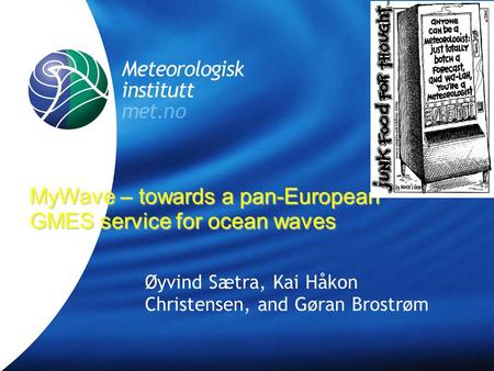 Meteorologisk Institutt met.no Øyvind Sætra, Kai Håkon Christensen, and Gøran Brostrøm MyWave – towards a pan-European GMES service for ocean waves.