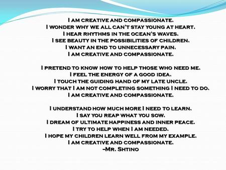 I am creative and compassionate. I wonder why we all can't stay young at heart. I hear rhythms in the ocean's waves. I see beauty in the possibilities.