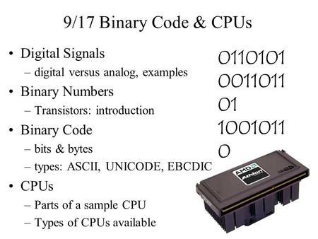 9/17 Binary Code & CPUs Digital Signals –digital versus analog, examples Binary Numbers –Transistors: introduction Binary Code –bits & bytes –types: ASCII,