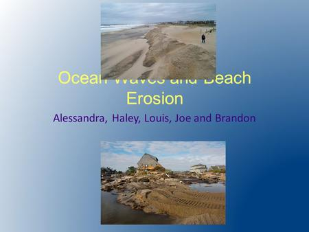 Ocean Waves and Beach Erosion Alessandra, Haley, Louis, Joe and Brandon.