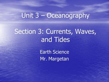 Unit 3 – Oceanography Section 3: Currents, Waves, and Tides Earth Science Mr. Margetan.