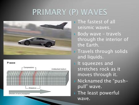  The fastest of all seismic waves.  Body wave – travels through the interior of the Earth.  Travels through solids and liquids.  It squeezes and stretches.