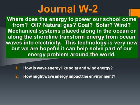 Journal W-2 1.How is wave energy like solar and wind energy? 2.How might wave energy impact the environment? Where does the energy to power our school.