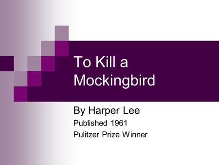 To Kill a Mockingbird By Harper Lee Published 1961 Pulitzer Prize Winner.