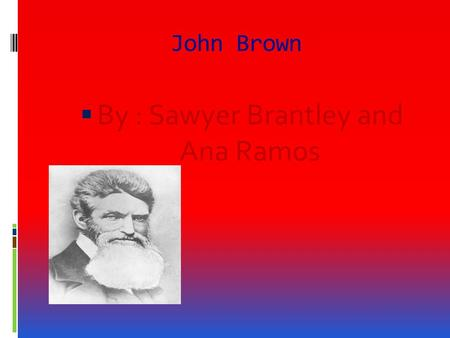 John Brown  By : Sawyer Brantley and Ana Ramos John Brown's childhood  John brown was born on May,9 1800 in Torrington,Connticut.  John Brown spent.