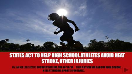 STATES ACT TO HELP HIGH SCHOOL ATHLETES AVOID HEAT STROKE, OTHER INJURIES BY: ANNIE LEE(SIZZLE) SOURCESTATELINE.ORG 10/16/14THIS ARTICLE WAS ABOUT HIGH.