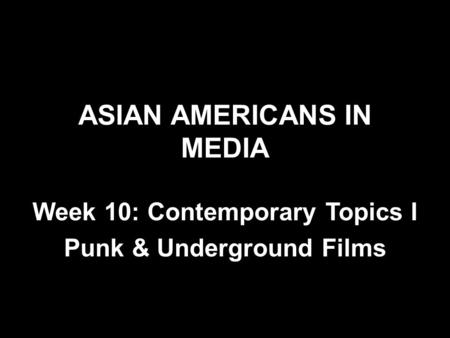 ASIAN AMERICANS IN MEDIA Week 10: Contemporary Topics I Punk & Underground Films.