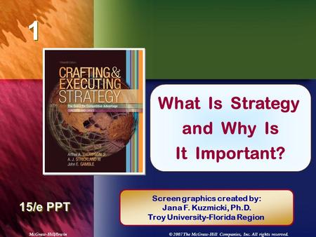 McGraw-Hill/Irwin© 2007 The McGraw-Hill Companies, Inc. All rights reserved. 1 1 Chapter Title 15/e PPT What Is Strategy and Why Is It Important? Screen.