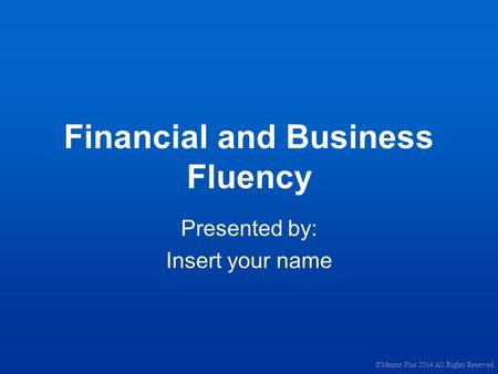 Financial and Business Fluency Presented by: Insert your name ©Mentor Plus 2014 All Rights Reserved.