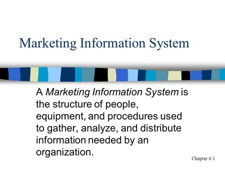 Marketing Information System A Marketing Information System is the structure of people, equipment, and procedures used to gather, analyze, and distribute.