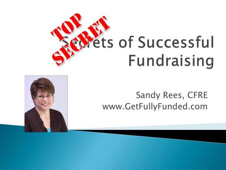 Sandy Rees, CFRE www.GetFullyFunded.com. The secrets to success in fundraising are…
