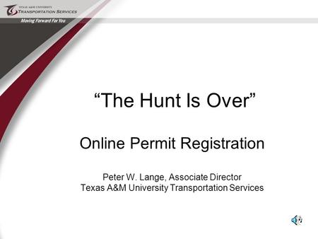 """The Hunt Is Over"" Online Permit Registration Peter W. Lange, Associate Director Texas A&M University Transportation Services."