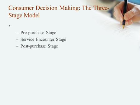 Consumer Decision Making: The Three- Stage Model –Pre-purchase Stage –Service Encounter Stage –Post-purchase Stage.