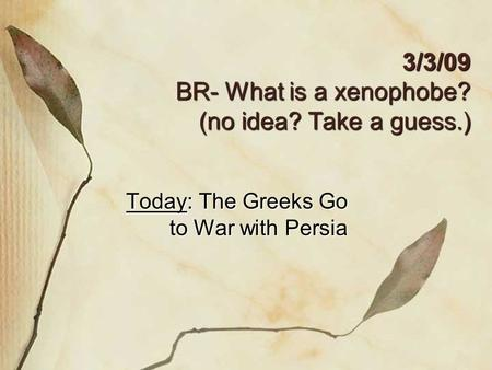 3/3/09 BR- What is a xenophobe? (no idea? Take a guess.) Today: The Greeks Go to War with Persia.