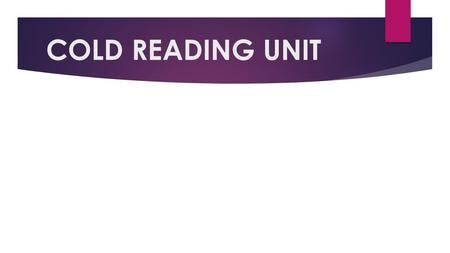 "COLD READING UNIT. WHAT DO YOU THINK ABOUT WHEN YOU HEAR ""COLD READING?"""