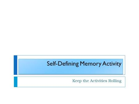 Self-Defining Memory Activity Keep the Activities Rolling.