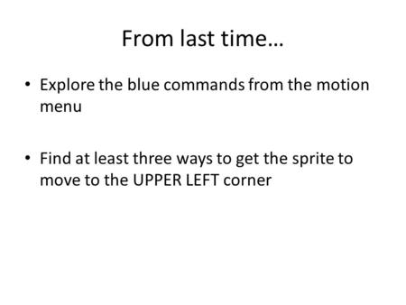 From last time… Explore the blue commands from the motion menu Find at least three ways to get the sprite to move to the UPPER LEFT corner.