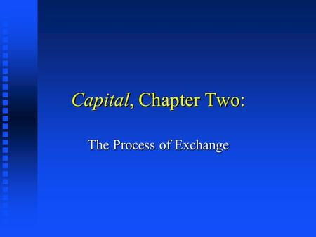 Capital, Chapter Two: The Process of Exchange. From Things to Social Processes Marx's Analysis of Fetishism implies we must locate commodities within.